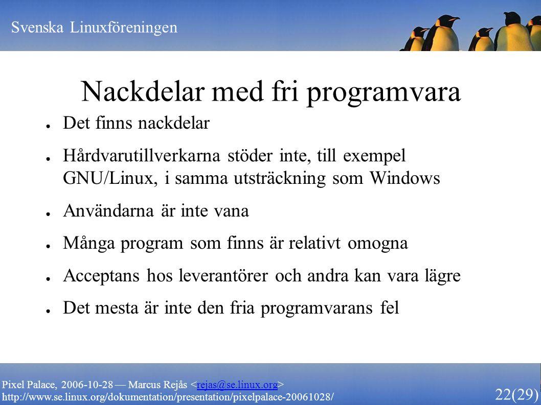 Svenska Linuxföreningen 22 (29) Pixel Palace, 2006-10-28 — Marcus Rejås rejas@se.linux.org http://www.se.linux.org/dokumentation/presentation/pixelpalace-20061028/ Nackdelar med fri programvara ● Det finns nackdelar ● Hårdvarutillverkarna stöder inte, till exempel GNU/Linux, i samma utsträckning som Windows ● Användarna är inte vana ● Många program som finns är relativt omogna ● Acceptans hos leverantörer och andra kan vara lägre ● Det mesta är inte den fria programvarans fel