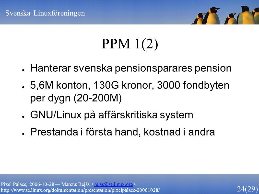 Svenska Linuxföreningen 24 (29) Pixel Palace, 2006-10-28 — Marcus Rejås rejas@se.linux.org http://www.se.linux.org/dokumentation/presentation/pixelpalace-20061028/ PPM 1(2) ● Hanterar svenska pensionsparares pension ● 5,6M konton, 130G kronor, 3000 fondbyten per dygn (20-200M) ● GNU/Linux på affärskritiska system ● Prestanda i första hand, kostnad i andra