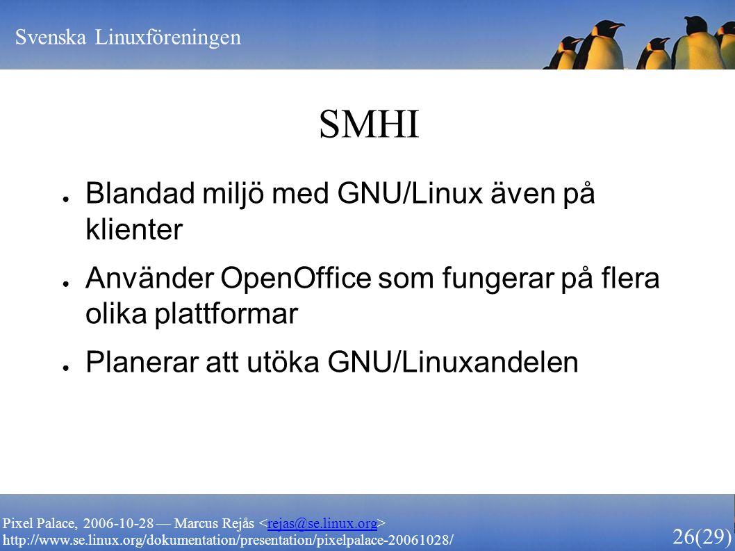 Svenska Linuxföreningen 26 (29) Pixel Palace, 2006-10-28 — Marcus Rejås rejas@se.linux.org http://www.se.linux.org/dokumentation/presentation/pixelpalace-20061028/ SMHI ● Blandad miljö med GNU/Linux även på klienter ● Använder OpenOffice som fungerar på flera olika plattformar ● Planerar att utöka GNU/Linuxandelen