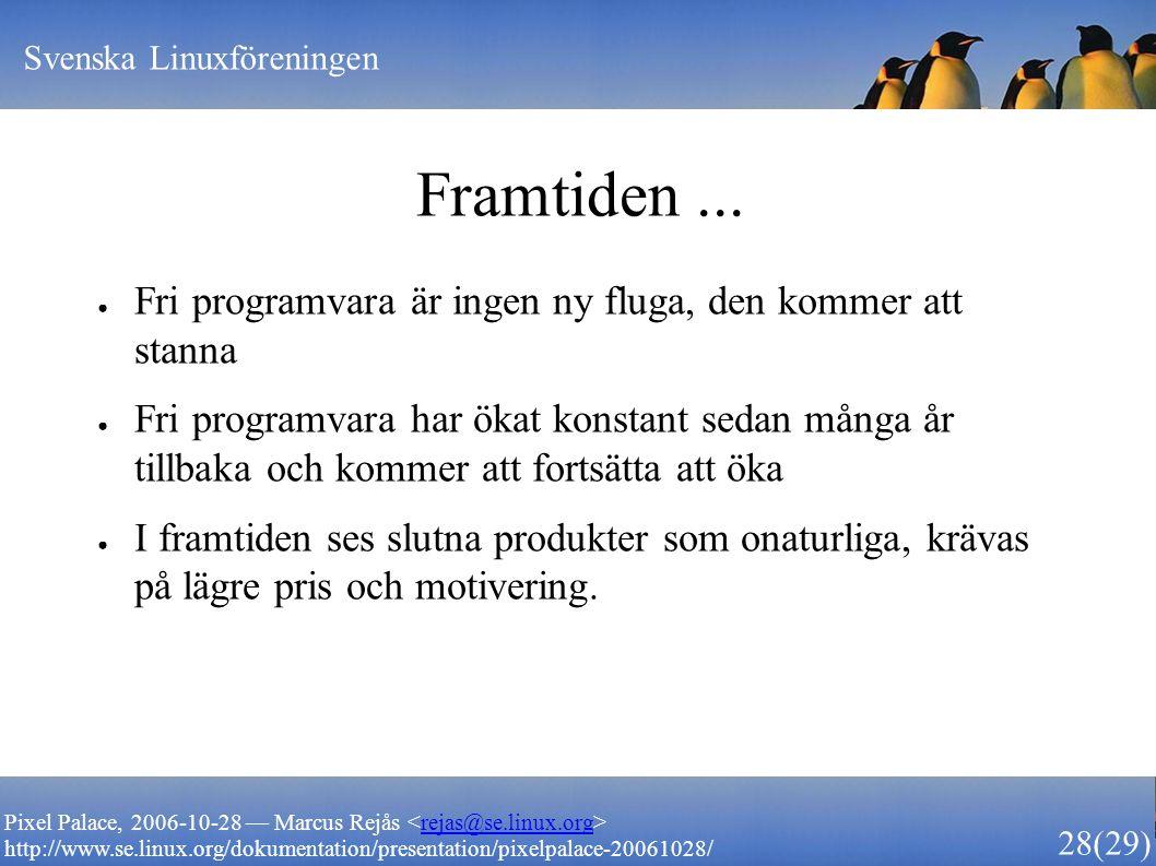 Svenska Linuxföreningen 28 (29) Pixel Palace, 2006-10-28 — Marcus Rejås rejas@se.linux.org http://www.se.linux.org/dokumentation/presentation/pixelpalace-20061028/ Framtiden...