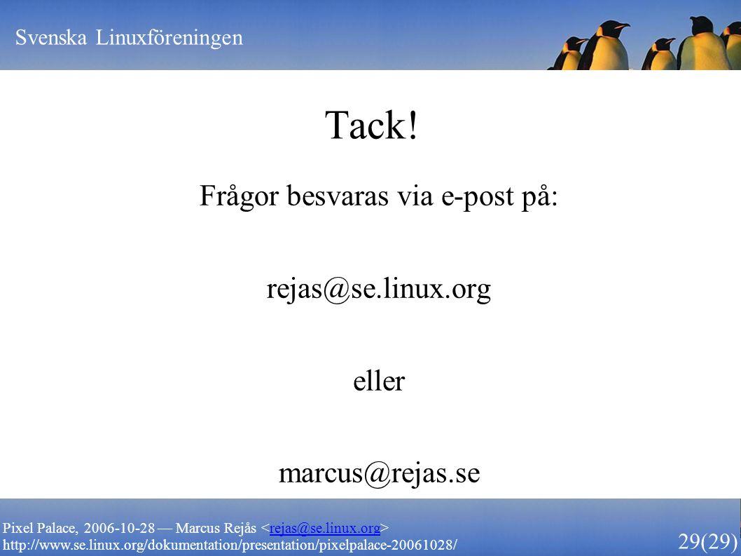 Svenska Linuxföreningen 29 (29) Pixel Palace, 2006-10-28 — Marcus Rejås rejas@se.linux.org http://www.se.linux.org/dokumentation/presentation/pixelpalace-20061028/ Tack.