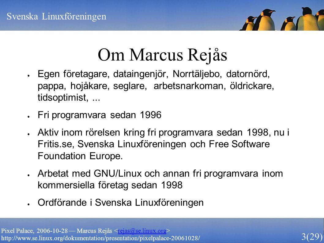 Svenska Linuxföreningen 3 (29) Pixel Palace, 2006-10-28 — Marcus Rejås rejas@se.linux.org http://www.se.linux.org/dokumentation/presentation/pixelpalace-20061028/ Om Marcus Rejås ● Egen företagare, dataingenjör, Norrtäljebo, datornörd, pappa, hojåkare, seglare, arbetsnarkoman, öldrickare, tidsoptimist,...