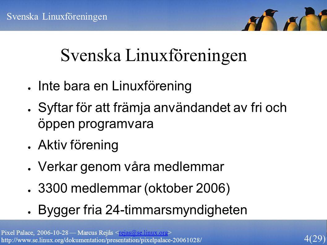Svenska Linuxföreningen 4 (29) Pixel Palace, 2006-10-28 — Marcus Rejås rejas@se.linux.org http://www.se.linux.org/dokumentation/presentation/pixelpala