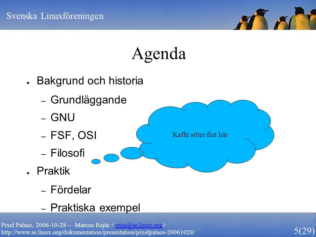 Svenska Linuxföreningen 5 (29) Pixel Palace, 2006-10-28 — Marcus Rejås rejas@se.linux.org http://www.se.linux.org/dokumentation/presentation/pixelpalace-20061028/ Agenda ● Bakgrund och historia – Grundläggande – GNU – FSF, OSI – Filosofi ● Praktik – Fördelar – Praktiska exempel Kaffe sitter fint här