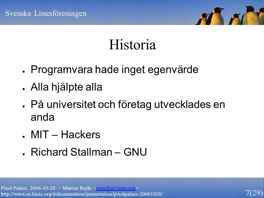 Svenska Linuxföreningen 7 (29) Pixel Palace, 2006-10-28 — Marcus Rejås rejas@se.linux.org http://www.se.linux.org/dokumentation/presentation/pixelpalace-20061028/ Historia ● Programvara hade inget egenvärde ● Alla hjälpte alla ● På universitet och företag utvecklades en anda ● MIT – Hackers ● Richard Stallman – GNU