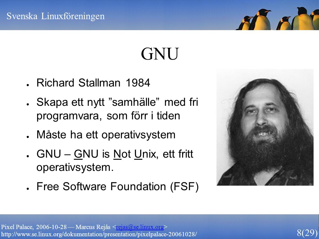 Svenska Linuxföreningen 8 (29) Pixel Palace, 2006-10-28 — Marcus Rejås rejas@se.linux.org http://www.se.linux.org/dokumentation/presentation/pixelpalace-20061028/ GNU ● Richard Stallman 1984 ● Skapa ett nytt samhälle med fri programvara, som förr i tiden ● Måste ha ett operativsystem ● GNU – GNU is Not Unix, ett fritt operativsystem.