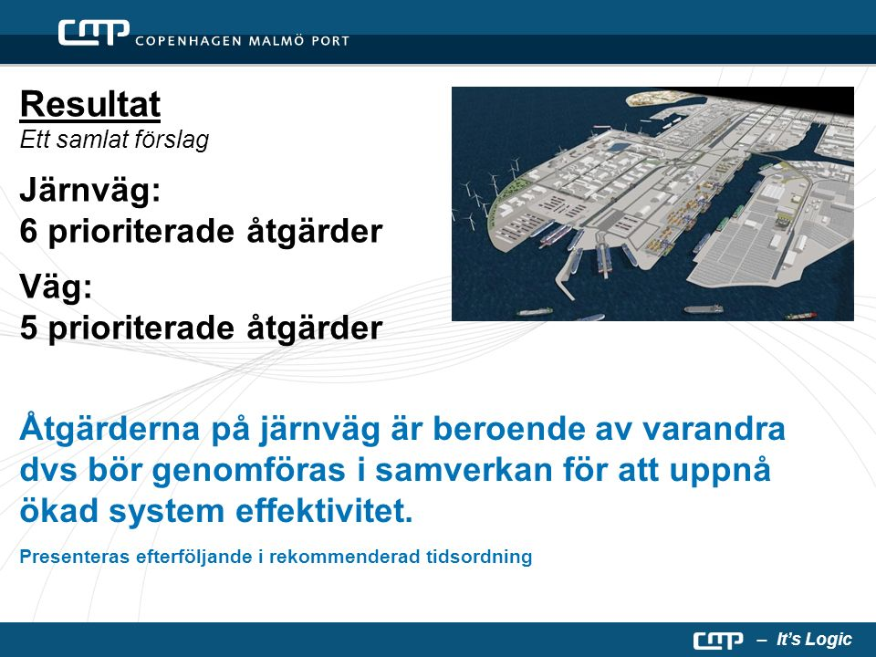 – It's Logic Resultat Ett samlat förslag Järnväg: 6 prioriterade åtgärder Väg: 5 prioriterade åtgärder Åtgärderna på järnväg är beroende av varandra dvs bör genomföras i samverkan för att uppnå ökad system effektivitet.
