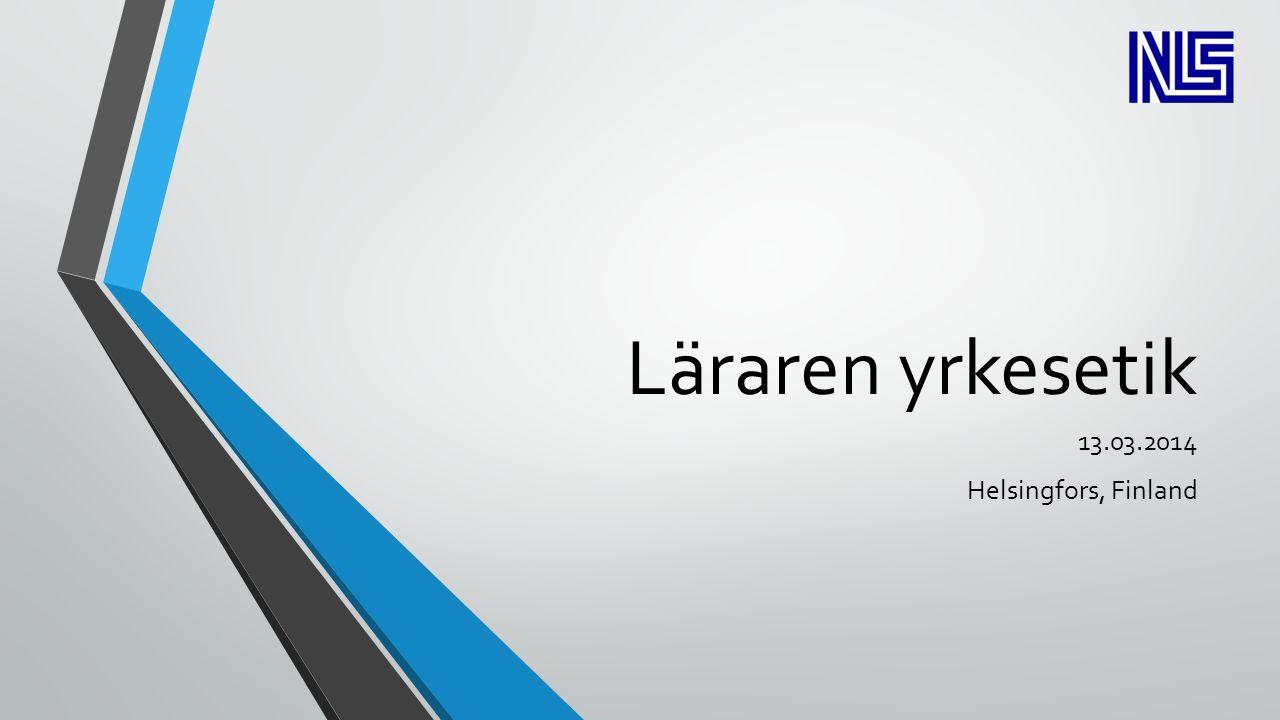 Läraren yrkesetik 13.03.2014 Helsingfors, Finland