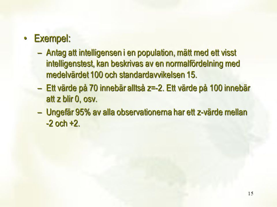 15 Exempel:Exempel: –Antag att intelligensen i en population, mätt med ett visst intelligenstest, kan beskrivas av en normalfördelning med medelvärdet
