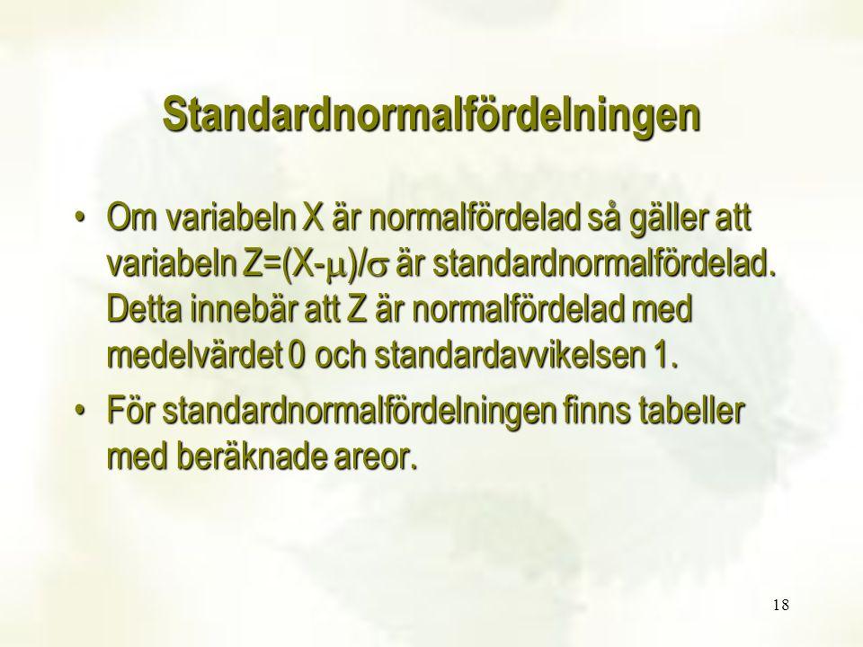 18 Standardnormalfördelningen Om variabeln X är normalfördelad så gäller att variabeln Z=(X-  )/  är standardnormalfördelad. Detta innebär att Z är