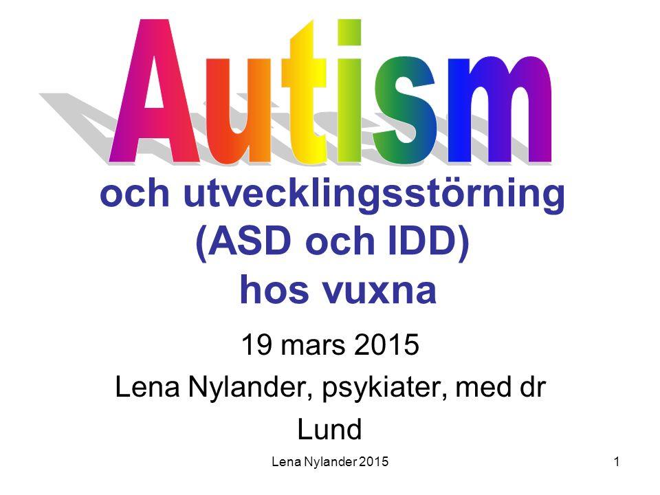 Lena Nylander 20152 Historik autism Berättelser/beskrivningar sedan 800 år Leo Kanner 1943 var den som först beskrev barn med autism och utvecklingsstörning Hans Asperger 1944 beskrev barn med autism och normal begåvning + tal Lorna Wing 1981: Aspergers syndrom; autismspektrum (ASD) ICD-10 1993; DSM-IV 1994 DSM-5 2013 Autism (Autism Spectrum Disorder/ASD)