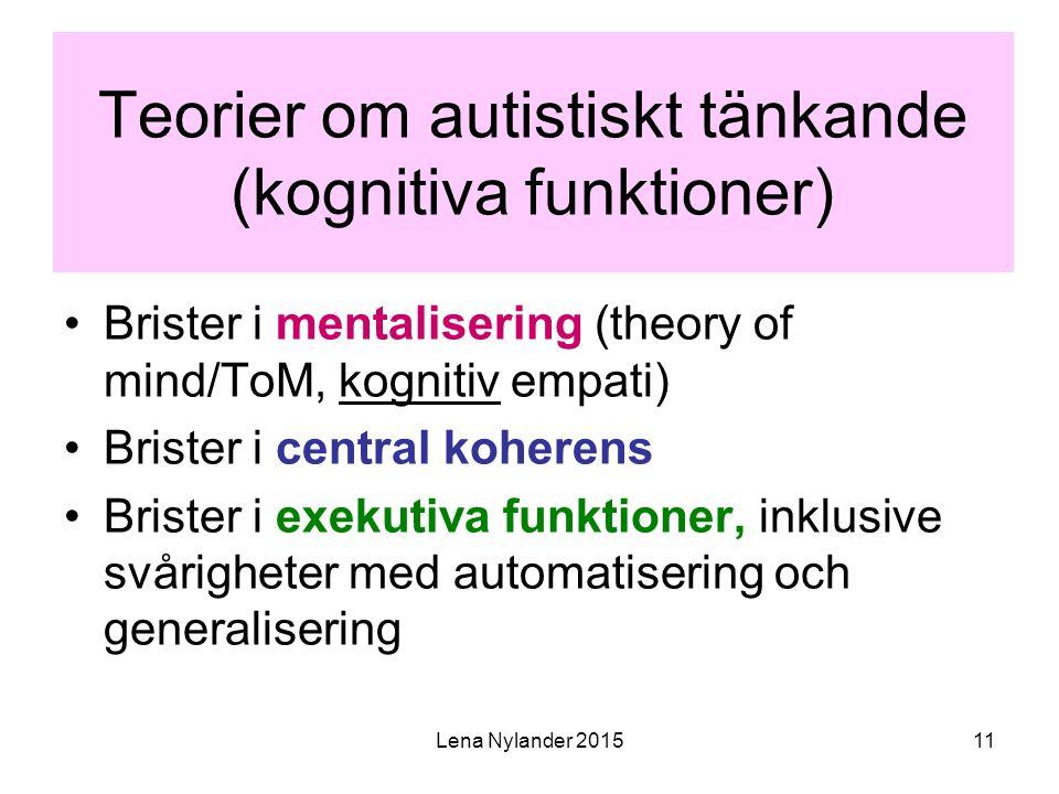 Lena Nylander 201511 Teorier om autistiskt tänkande (kognitiva funktioner) Brister i mentalisering (theory of mind/ToM, kognitiv empati) Brister i central koherens Brister i exekutiva funktioner, inklusive svårigheter med automatisering och generalisering