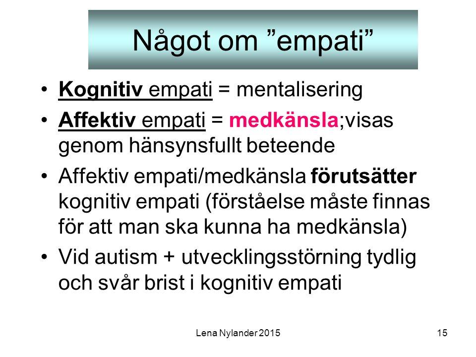 Lena Nylander 201515 Något om empati Kognitiv empati = mentalisering Affektiv empati = medkänsla;visas genom hänsynsfullt beteende Affektiv empati/medkänsla förutsätter kognitiv empati (förståelse måste finnas för att man ska kunna ha medkänsla) Vid autism + utvecklingsstörning tydlig och svår brist i kognitiv empati