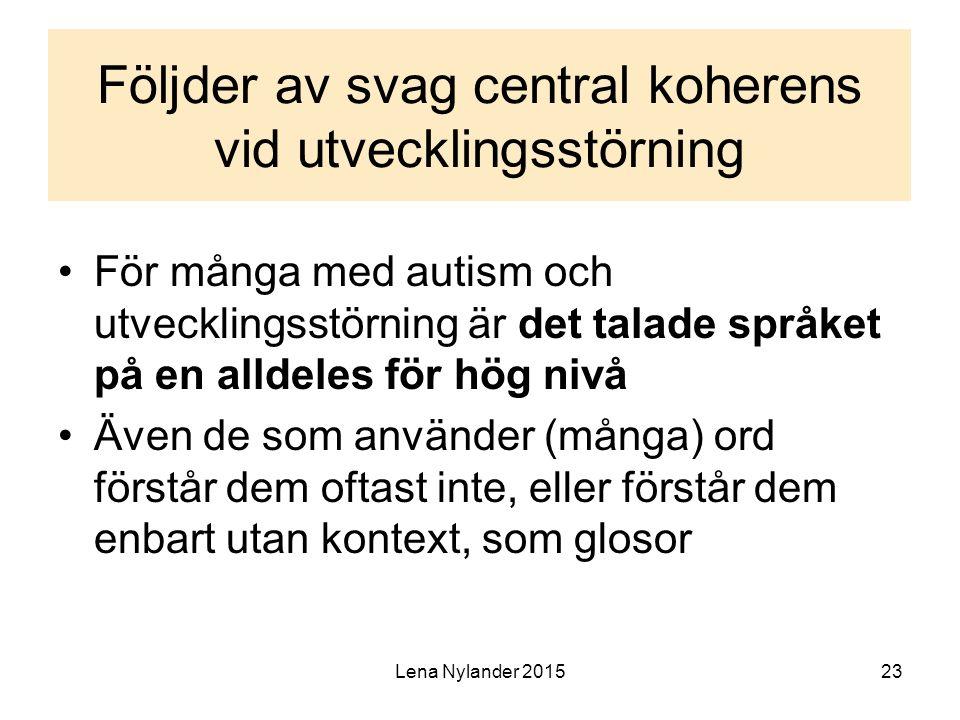 Lena Nylander 201523 Följder av svag central koherens vid utvecklingsstörning För många med autism och utvecklingsstörning är det talade språket på en alldeles för hög nivå Även de som använder (många) ord förstår dem oftast inte, eller förstår dem enbart utan kontext, som glosor
