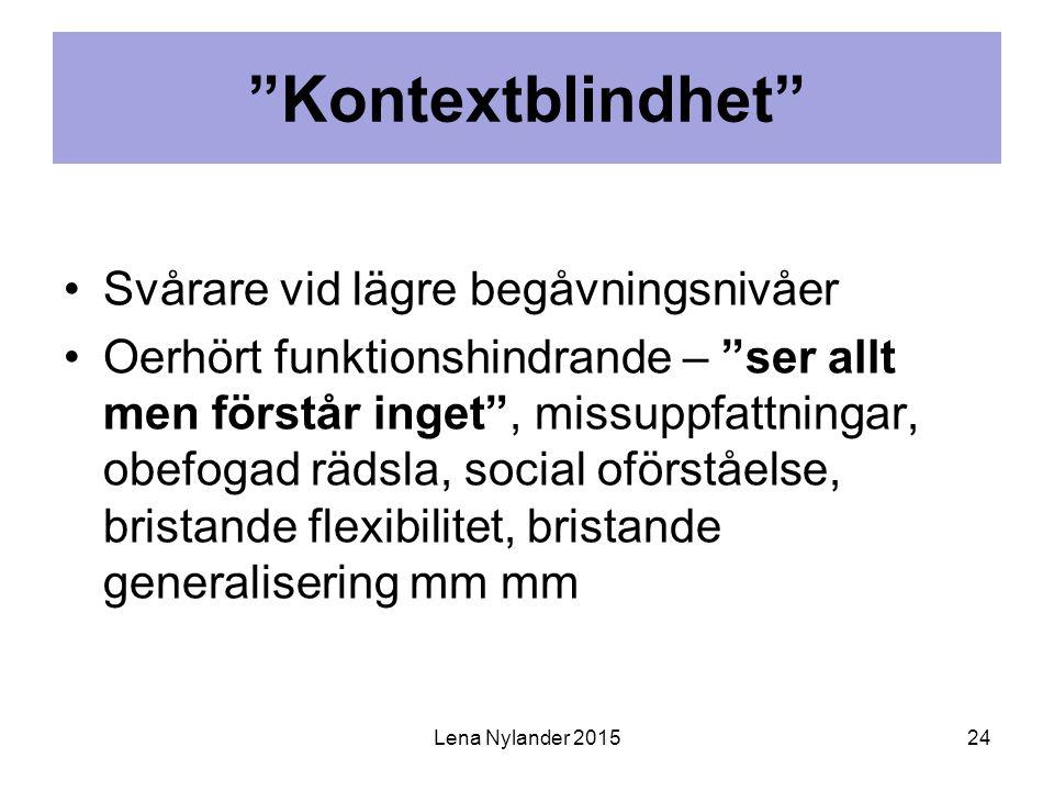 Kontextblindhet Svårare vid lägre begåvningsnivåer Oerhört funktionshindrande – ser allt men förstår inget , missuppfattningar, obefogad rädsla, social oförståelse, bristande flexibilitet, bristande generalisering mm mm Lena Nylander 201524