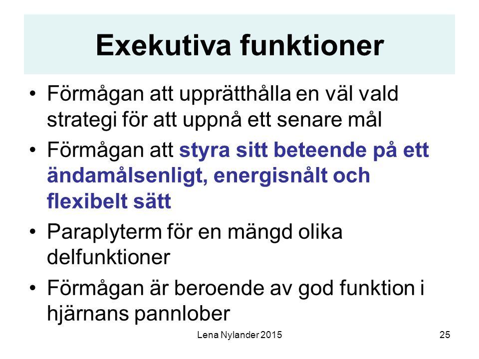 Lena Nylander 201525 Exekutiva funktioner Förmågan att upprätthålla en väl vald strategi för att uppnå ett senare mål Förmågan att styra sitt beteende på ett ändamålsenligt, energisnålt och flexibelt sätt Paraplyterm för en mängd olika delfunktioner Förmågan är beroende av god funktion i hjärnans pannlober