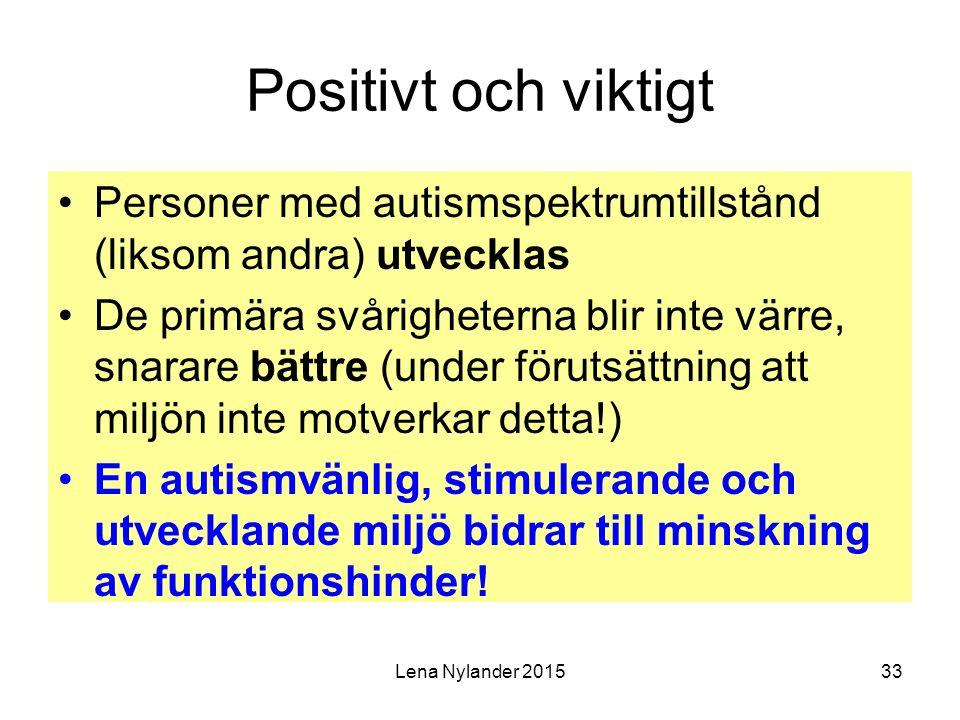 Lena Nylander 201533 Positivt och viktigt Personer med autismspektrumtillstånd (liksom andra) utvecklas De primära svårigheterna blir inte värre, snarare bättre (under förutsättning att miljön inte motverkar detta!) En autismvänlig, stimulerande och utvecklande miljö bidrar till minskning av funktionshinder!