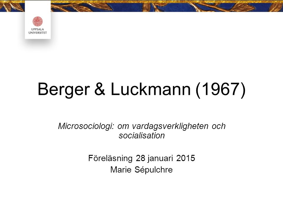 Berger & Luckmann (1967) Microsociologi: om vardagsverkligheten och socialisation Föreläsning 28 januari 2015 Marie Sépulchre