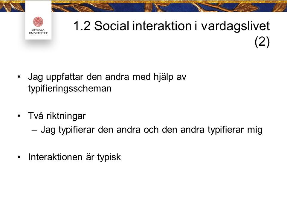 1.2 Social interaktion i vardagslivet (2) Jag uppfattar den andra med hjälp av typifieringsscheman Två riktningar –Jag typifierar den andra och den andra typifierar mig Interaktionen är typisk
