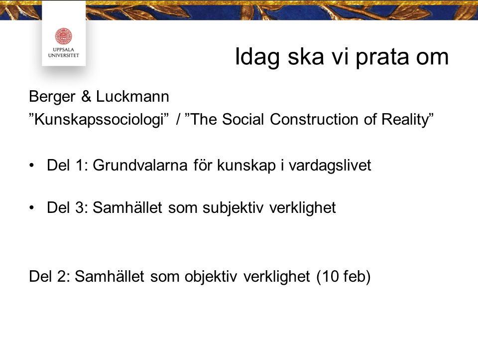 Idag ska vi prata om Berger & Luckmann Kunskapssociologi / The Social Construction of Reality Del 1: Grundvalarna för kunskap i vardagslivet Del 3: Samhället som subjektiv verklighet Del 2: Samhället som objektiv verklighet (10 feb)