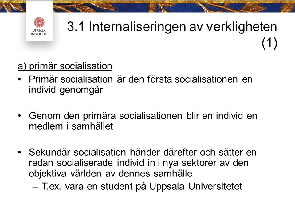 3.1 Internaliseringen av verkligheten (1) a) primär socialisation Primär socialisation är den första socialisationen en individ genomgår Genom den primära socialisationen blir en individ en medlem i samhället Sekundär socialisation händer därefter och sätter en redan socialiserade individ in i nya sektorer av den objektiva världen av dennes samhälle –T.ex.