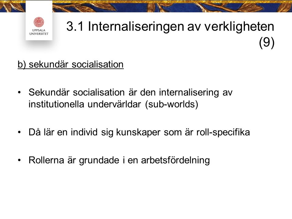 3.1 Internaliseringen av verkligheten (9) b) sekundär socialisation Sekundär socialisation är den internalisering av institutionella undervärldar (sub-worlds) Då lär en individ sig kunskaper som är roll-specifika Rollerna är grundade i en arbetsfördelning