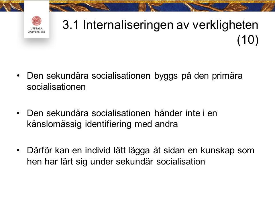 3.1 Internaliseringen av verkligheten (10) Den sekundära socialisationen byggs på den primära socialisationen Den sekundära socialisationen händer inte i en känslomässig identifiering med andra Därför kan en individ lätt lägga åt sidan en kunskap som hen har lärt sig under sekundär socialisation