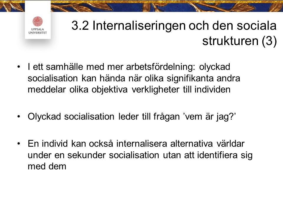 3.2 Internaliseringen och den sociala strukturen (3) I ett samhälle med mer arbetsfördelning: olyckad socialisation kan hända när olika signifikanta andra meddelar olika objektiva verkligheter till individen Olyckad socialisation leder till frågan 'vem är jag ' En individ kan också internalisera alternativa världar under en sekunder socialisation utan att identifiera sig med dem
