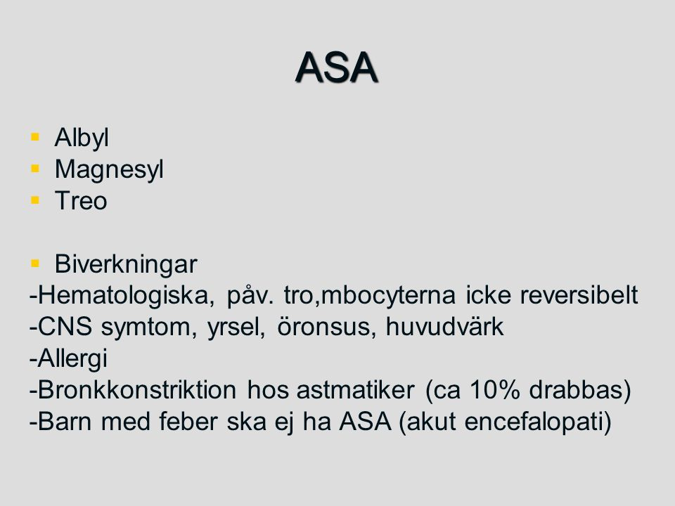 ASA   Albyl   Magnesyl   Treo   Biverkningar -Hematologiska, påv. tro,mbocyterna icke reversibelt -CNS symtom, yrsel, öronsus, huvudvärk -Alle