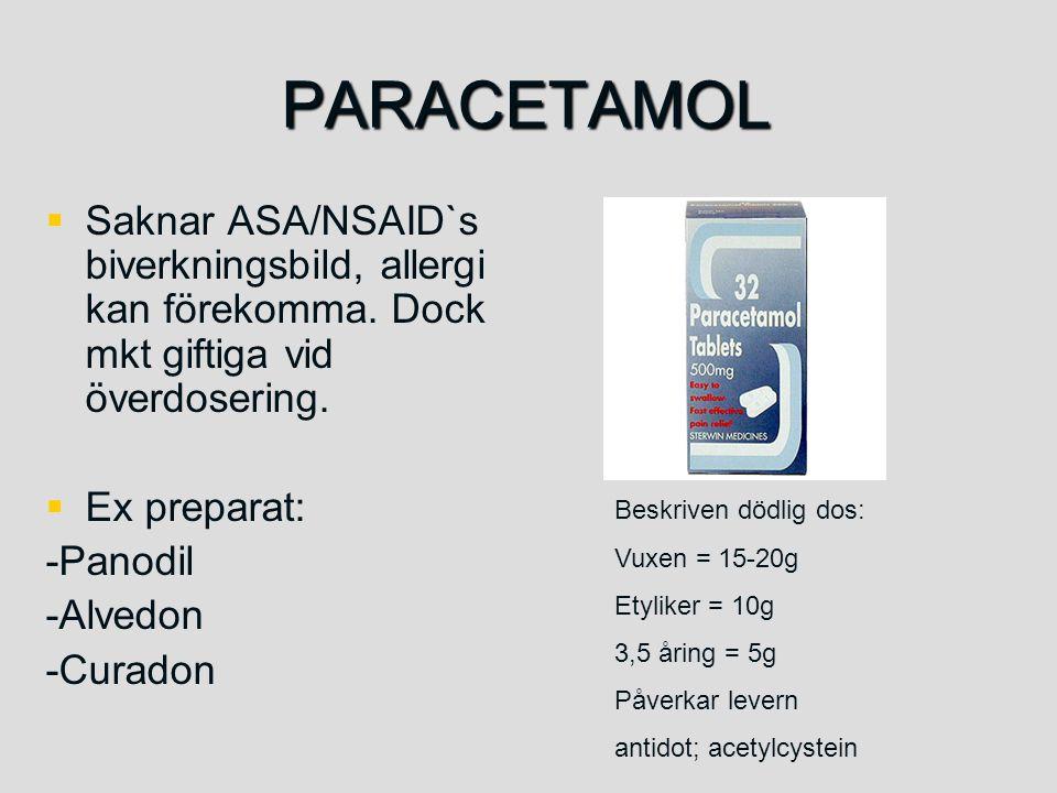 PARACETAMOL   Saknar ASA/NSAID`s biverkningsbild, allergi kan förekomma. Dock mkt giftiga vid överdosering.   Ex preparat: -Panodil -Alvedon -Cura