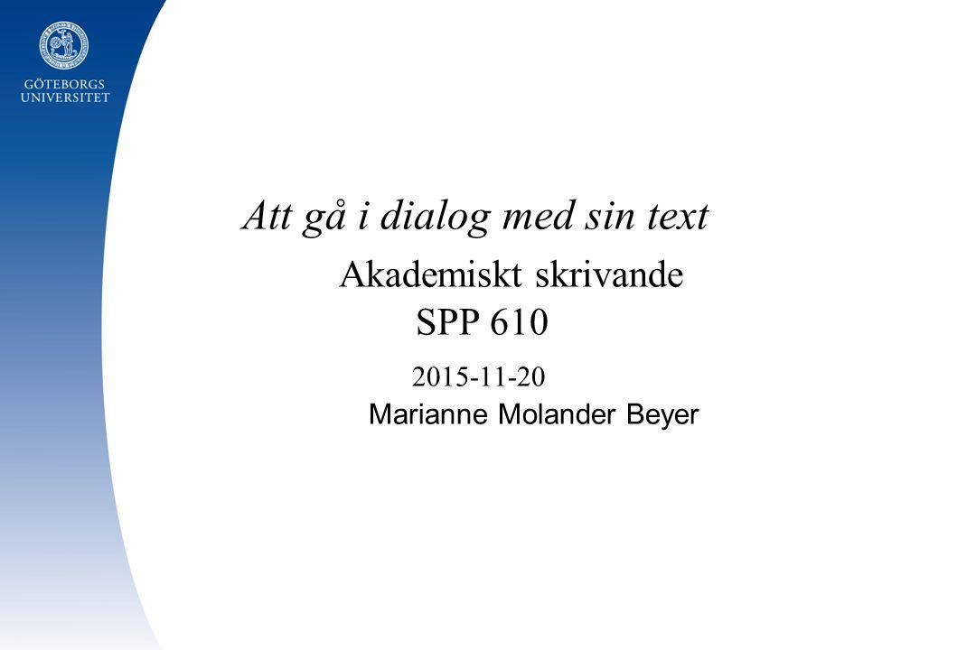 Att gå i dialog med sin text Akademiskt skrivande SPP 610 2015-11-20 Marianne Molander Beyer