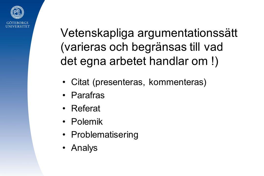 Vetenskapliga argumentationssätt (varieras och begränsas till vad det egna arbetet handlar om !) Citat (presenteras, kommenteras) Parafras Referat Pol