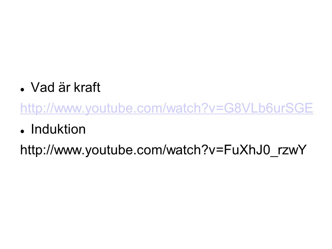 Vad är kraft http://www.youtube.com/watch v=G8VLb6urSGE Induktion http://www.youtube.com/watch v=FuXhJ0_rzwY