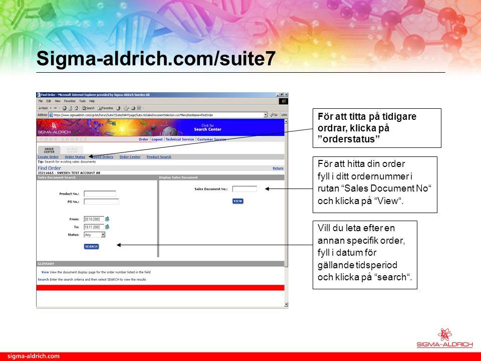 Sigma-aldrich.com/suite7 Vill du leta efter en annan specifik order, fyll i datum för gällande tidsperiod och klicka på search .