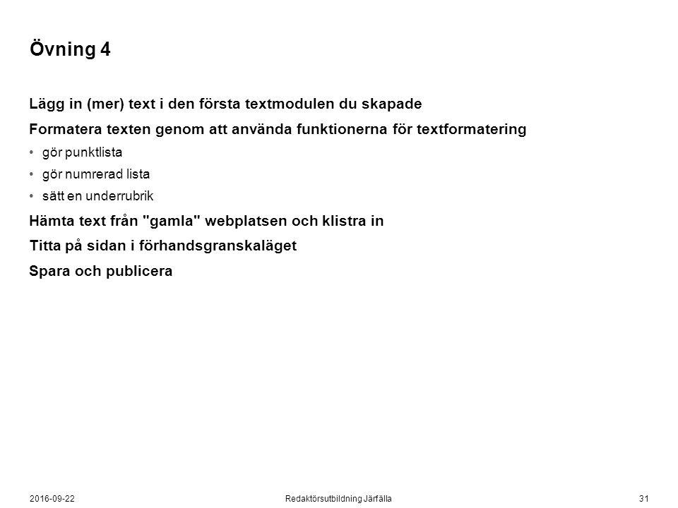 312016-09-22Redaktörsutbildning Järfälla Övning 4 Lägg in (mer) text i den första textmodulen du skapade Formatera texten genom att använda funktionerna för textformatering gör punktlista gör numrerad lista sätt en underrubrik Hämta text från gamla webplatsen och klistra in Titta på sidan i förhandsgranskaläget Spara och publicera