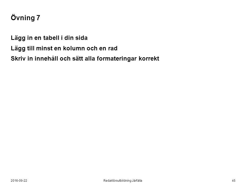 452016-09-22Redaktörsutbildning Järfälla Övning 7 Lägg in en tabell i din sida Lägg till minst en kolumn och en rad Skriv in innehåll och sätt alla formateringar korrekt