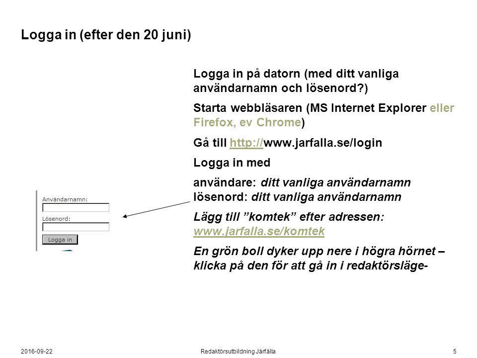 52016-09-22Redaktörsutbildning Järfälla Logga in (efter den 20 juni) Logga in på datorn (med ditt vanliga användarnamn och lösenord ) Starta webbläsaren (MS Internet Explorer eller Firefox, ev Chrome) Gå till http://www.jarfalla.se/loginhttp:// Logga in med användare: ditt vanliga användarnamn lösenord: ditt vanliga användarnamn Lägg till komtek efter adressen: www.jarfalla.se/komtek www.jarfalla.se/komtek En grön boll dyker upp nere i högra hörnet – klicka på den för att gå in i redaktörsläge-