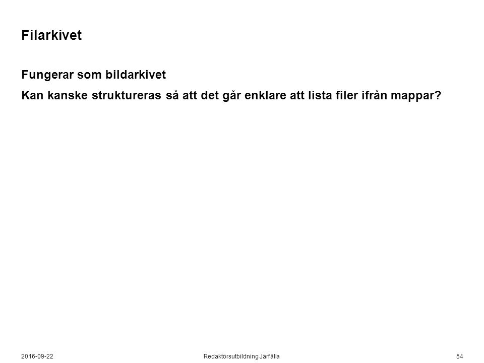 542016-09-22Redaktörsutbildning Järfälla Filarkivet Fungerar som bildarkivet Kan kanske struktureras så att det går enklare att lista filer ifrån mapp