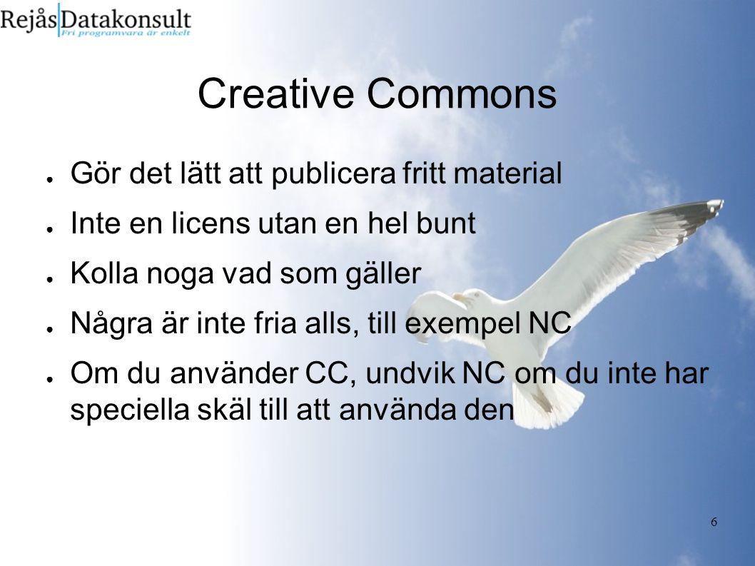 6 Creative Commons ● Gör det lätt att publicera fritt material ● Inte en licens utan en hel bunt ● Kolla noga vad som gäller ● Några är inte fria alls, till exempel NC ● Om du använder CC, undvik NC om du inte har speciella skäl till att använda den