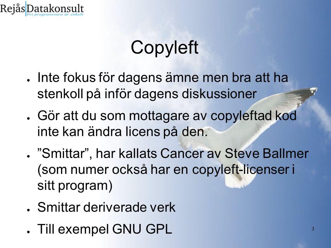 3 Copyleft ● Inte fokus för dagens ämne men bra att ha stenkoll på inför dagens diskussioner ● Gör att du som mottagare av copyleftad kod inte kan ändra licens på den.