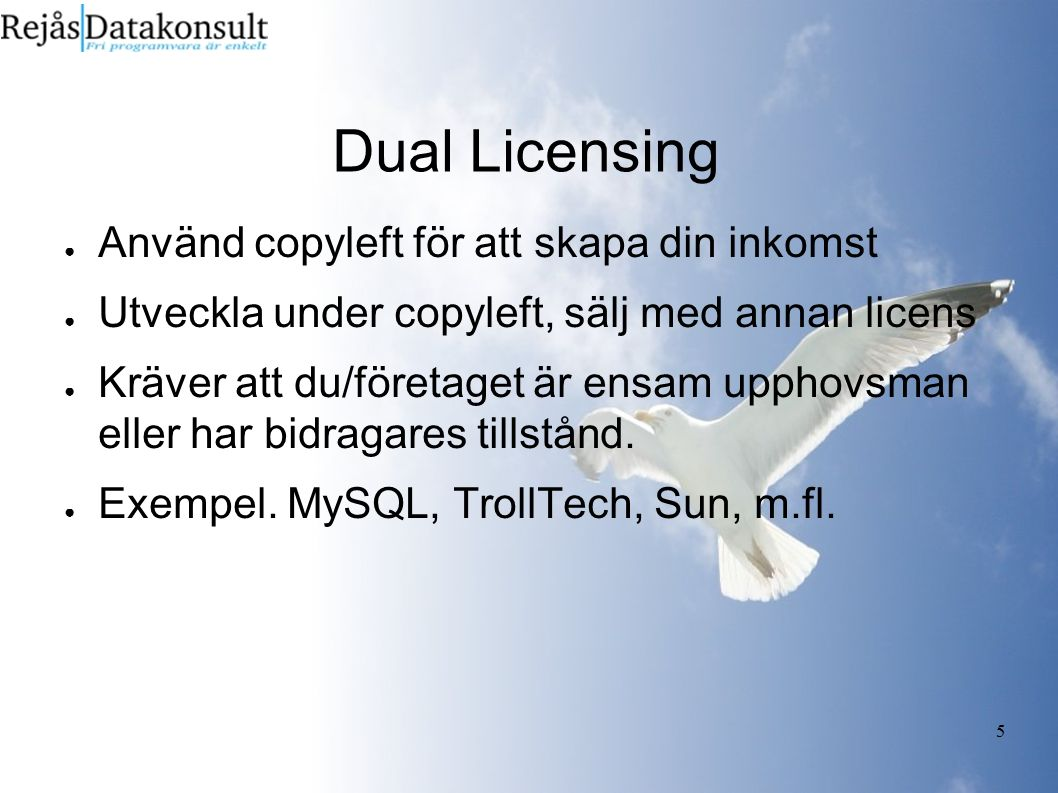 5 Dual Licensing ● Använd copyleft för att skapa din inkomst ● Utveckla under copyleft, sälj med annan licens ● Kräver att du/företaget är ensam uppho
