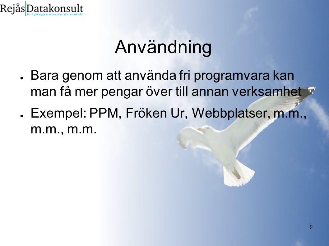 9 Användning ● Bara genom att använda fri programvara kan man få mer pengar över till annan verksamhet ● Exempel: PPM, Fröken Ur, Webbplatser, m.m., m.m., m.m.