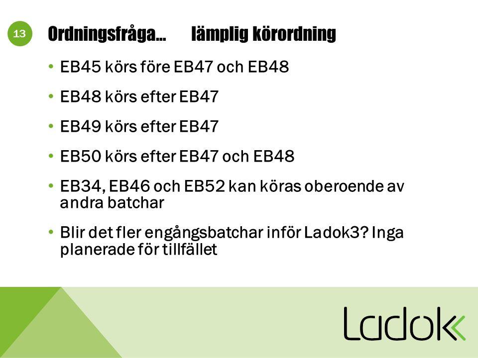13 Ordningsfråga…lämplig körordning EB45 körs före EB47 och EB48 EB48 körs efter EB47 EB49 körs efter EB47 EB50 körs efter EB47 och EB48 EB34, EB46 och EB52 kan köras oberoende av andra batchar Blir det fler engångsbatchar inför Ladok3.