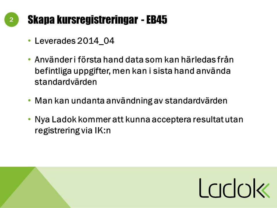 2 Skapa kursregistreringar - EB45 Leverades 2014_04 Använder i första hand data som kan härledas från befintliga uppgifter, men kan i sista hand använda standardvärden Man kan undanta användning av standardvärden Nya Ladok kommer att kunna acceptera resultat utan registrering via IK:n