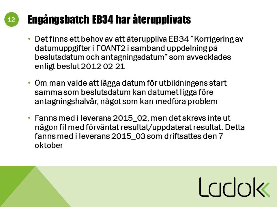12 Engångsbatch EB34 har återupplivats Det finns ett behov av att återuppliva EB34 Korrigering av datumuppgifter i FOANT2 i samband uppdelning på beslutsdatum och antagningsdatum som avvecklades enligt beslut 2012-02-21 Om man valde att lägga datum för utbildningens start samma som beslutsdatum kan datumet ligga före antagningshalvår, något som kan medföra problem Fanns med i leverans 2015_02, men det skrevs inte ut någon fil med förväntat resultat/uppdaterat resultat.