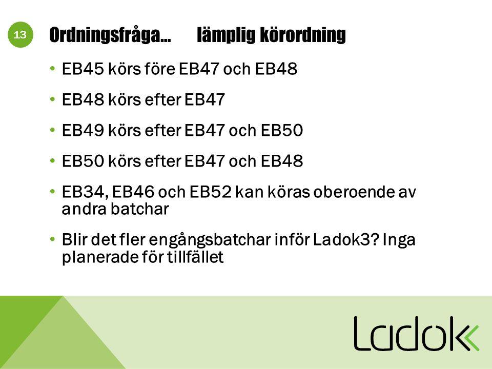 13 Ordningsfråga…lämplig körordning EB45 körs före EB47 och EB48 EB48 körs efter EB47 EB49 körs efter EB47 och EB50 EB50 körs efter EB47 och EB48 EB34, EB46 och EB52 kan köras oberoende av andra batchar Blir det fler engångsbatchar inför Ladok3.