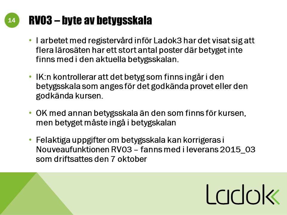 14 RV03 – byte av betygsskala I arbetet med registervård inför Ladok3 har det visat sig att flera lärosäten har ett stort antal poster där betyget inte finns med i den aktuella betygsskalan.