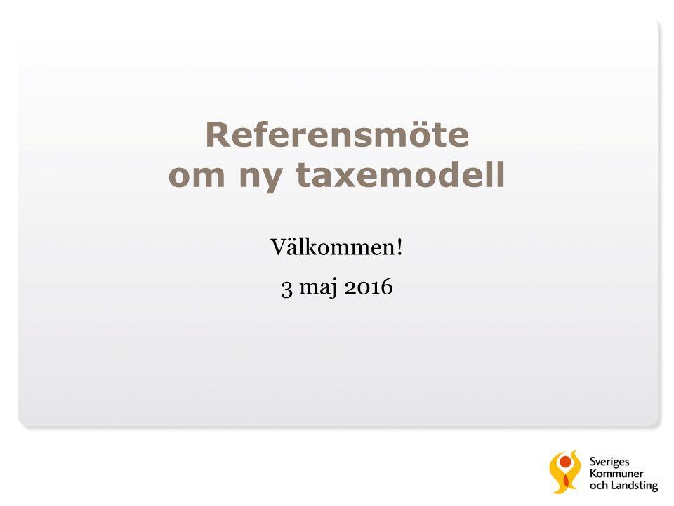 Referensmöte om ny taxemodell Välkommen! 3 maj 2016