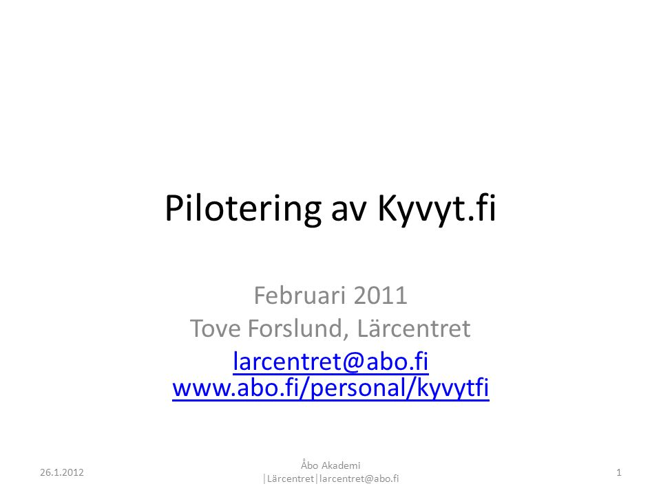 Pilotering av Kyvyt.fi Februari 2011 Tove Forslund, Lärcentret larcentret@abo.fi www.abo.fi/personal/kyvytfi 126.1.2012 Åbo Akademi │Lärcentret│larcentret@abo.fi