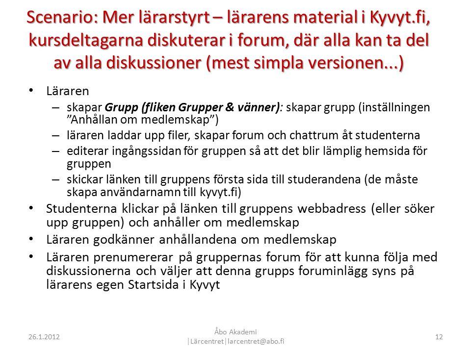 Scenario: Mer lärarstyrt – lärarens material i Kyvyt.fi, kursdeltagarna diskuterar i forum, där alla kan ta del av alla diskussioner (mest simpla versionen...) Läraren – skapar Grupp (fliken Grupper & vänner): skapar grupp (inställningen Anhållan om medlemskap ) – läraren laddar upp filer, skapar forum och chattrum åt studenterna – editerar ingångssidan för gruppen så att det blir lämplig hemsida för gruppen – skickar länken till gruppens första sida till studerandena (de måste skapa användarnamn till kyvyt.fi) Studenterna klickar på länken till gruppens webbadress (eller söker upp gruppen) och anhåller om medlemskap Läraren godkänner anhållandena om medlemskap Läraren prenumererar på gruppernas forum för att kunna följa med diskussionerna och väljer att denna grupps foruminlägg syns på lärarens egen Startsida i Kyvyt 1226.1.2012 Åbo Akademi │Lärcentret│larcentret@abo.fi